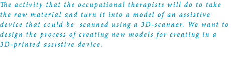 The activity that the occupational therapists will do to take the raw material and turn it into a model of an assistive device that could be scanned using a 3D-scanner. We want to design the process of creating new models for creating in a 3D-printed assistive device.