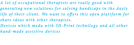 A lot of occupational therapists are really good with generating new solutions for solving handicaps in the dayly life of their client. We want to offers this open plattform for share ideas with other therapists. Devices which meda with 3D-Print technilogy and all other hand-made assistive devices
